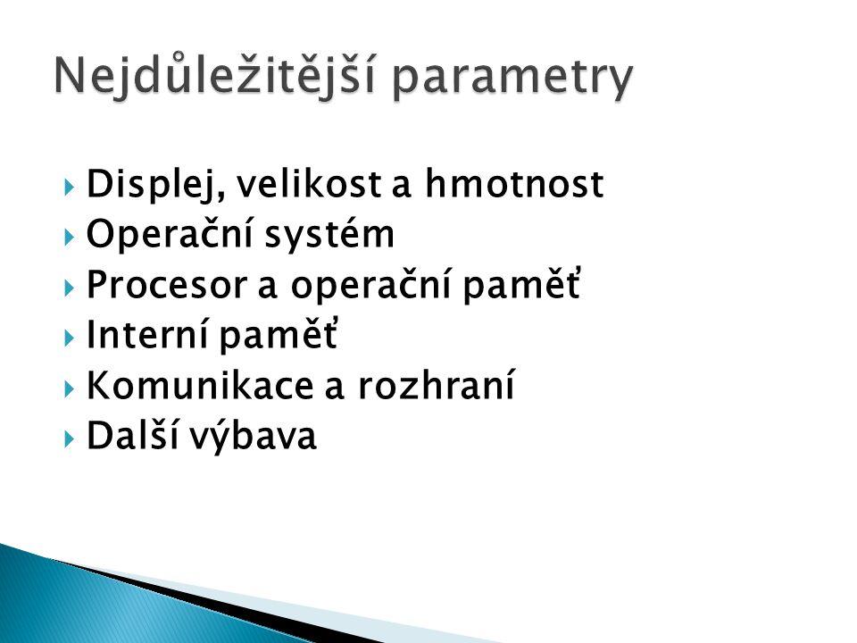  Displej, velikost a hmotnost  Operační systém  Procesor a operační paměť  Interní paměť  Komunikace a rozhraní  Další výbava