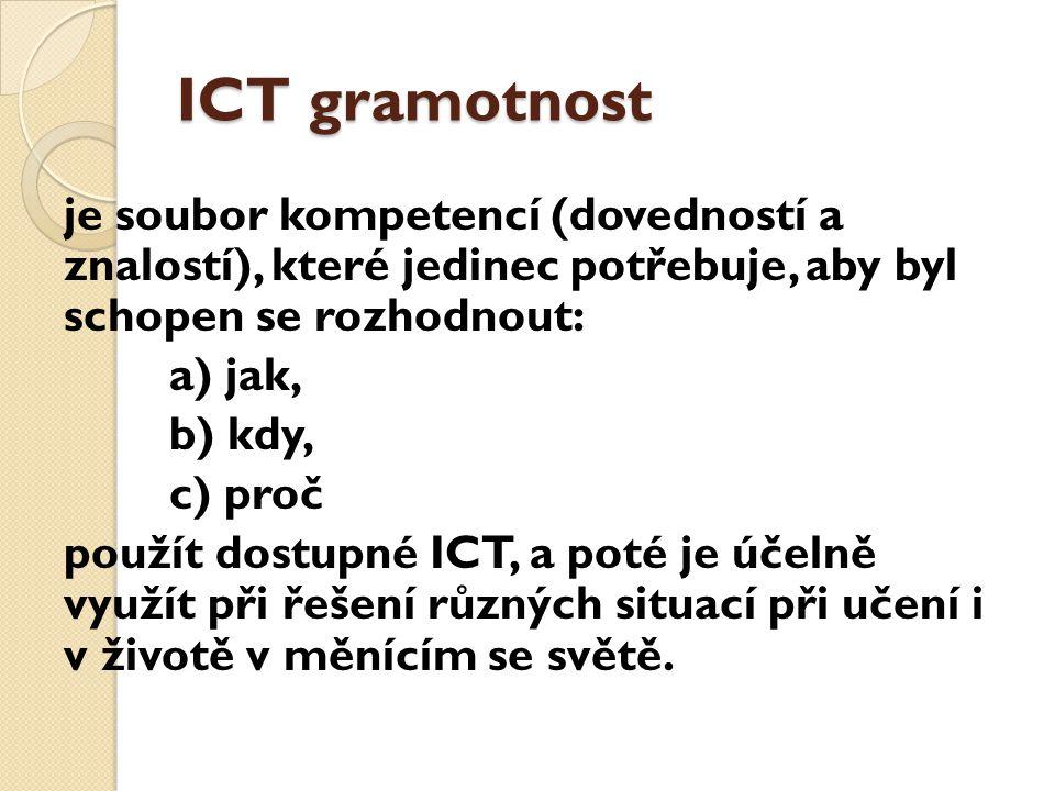 ICT gramotnost je soubor kompetencí (dovedností a znalostí), které jedinec potřebuje, aby byl schopen se rozhodnout: a) jak, b) kdy, c) proč použít dostupné ICT, a poté je účelně využít při řešení různých situací při učení i v životě v měnícím se světě.