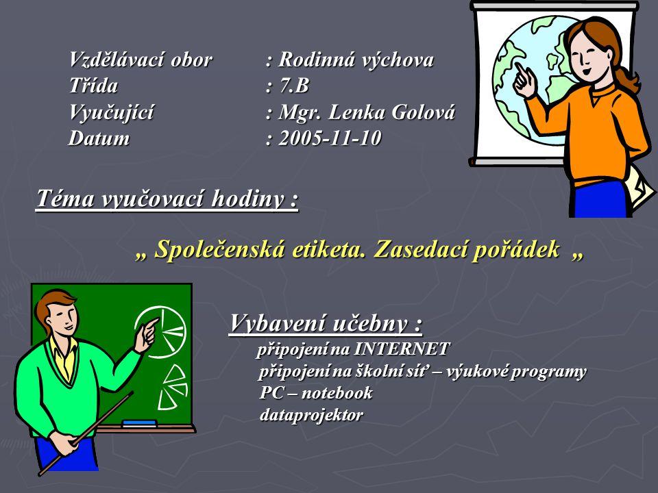 """Vzdělávací obor : Rodinná výchova Třída: 7.B Vyučující: Mgr. Lenka Golová Datum: 2005-11-10 Téma vyučovací hodiny : """" Společenská etiketa. Zasedací po"""