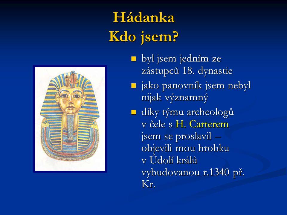 Hádanka Kdo jsem? byl jsem jedním ze zástupců 18. dynastie jako panovník jsem nebyl nijak významný díky týmu archeologů v čele s H. Carterem jsem se p