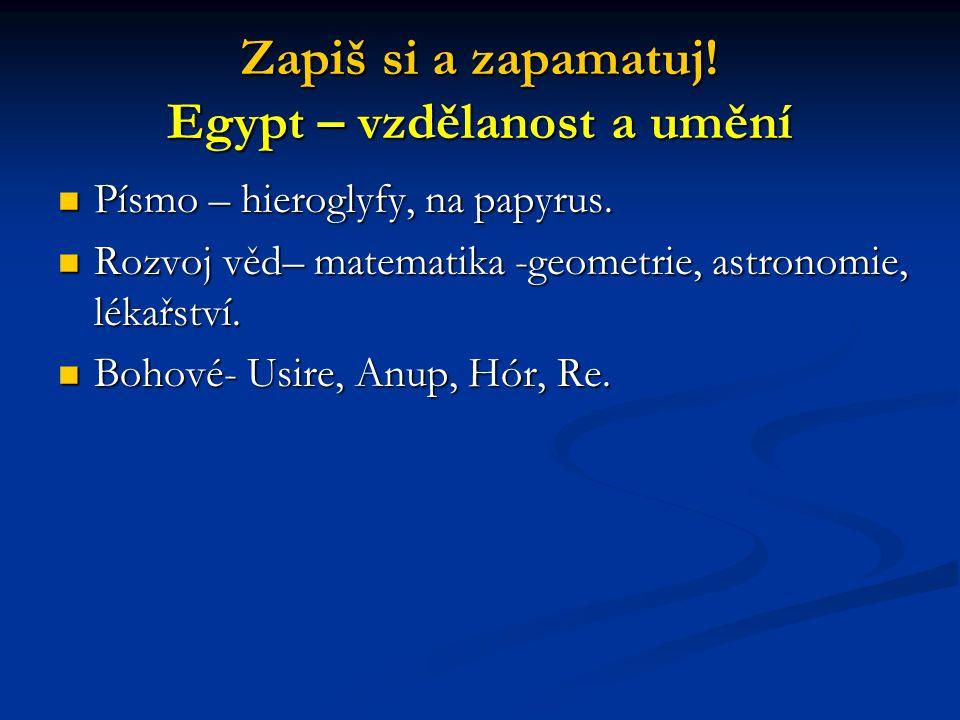 Zapiš si a zapamatuj! Egypt – vzdělanost a umění Písmo – hieroglyfy, na papyrus. Písmo – hieroglyfy, na papyrus. Rozvoj věd– matematika -geometrie, as