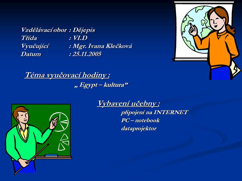 Zdroje informací Augusta P., Honzák F.: Dějiny pravěku a Orientu, Práce 1994 Augusta P., Honzák F.: Dějiny pravěku a Orientu, Práce 1994 Schulzová E.: Dějepis 6 - pracovní sešit Schulzová E.: Dějepis 6 - pracovní sešit Mandelová H.: Pravěk a starověk – atlas, Kartografie 1995 Mandelová H.: Pravěk a starověk – atlas, Kartografie 1995 www.dejepis.com, www.quizland.com, www.egypt.cz www.dejepis.com, www.quizland.com, www.egypt.cz www.dejepis.comwww.quizland.comwww.egypt.cz www.dejepis.comwww.quizland.comwww.egypt.cz Výukový program Lang Master Výukový program Lang Master Petiška,E.: Báje a pověsti starého Egypta a Mezopotámie,Albatros 1967 Petiška,E.: Báje a pověsti starého Egypta a Mezopotámie,Albatros 1967
