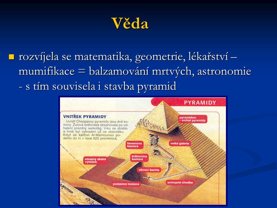 Věda rozvíjela se matematika, geometrie, lékařství – mumifikace = balzamování mrtvých, astronomie - s tím souvisela i stavba pyramid rozvíjela se mate