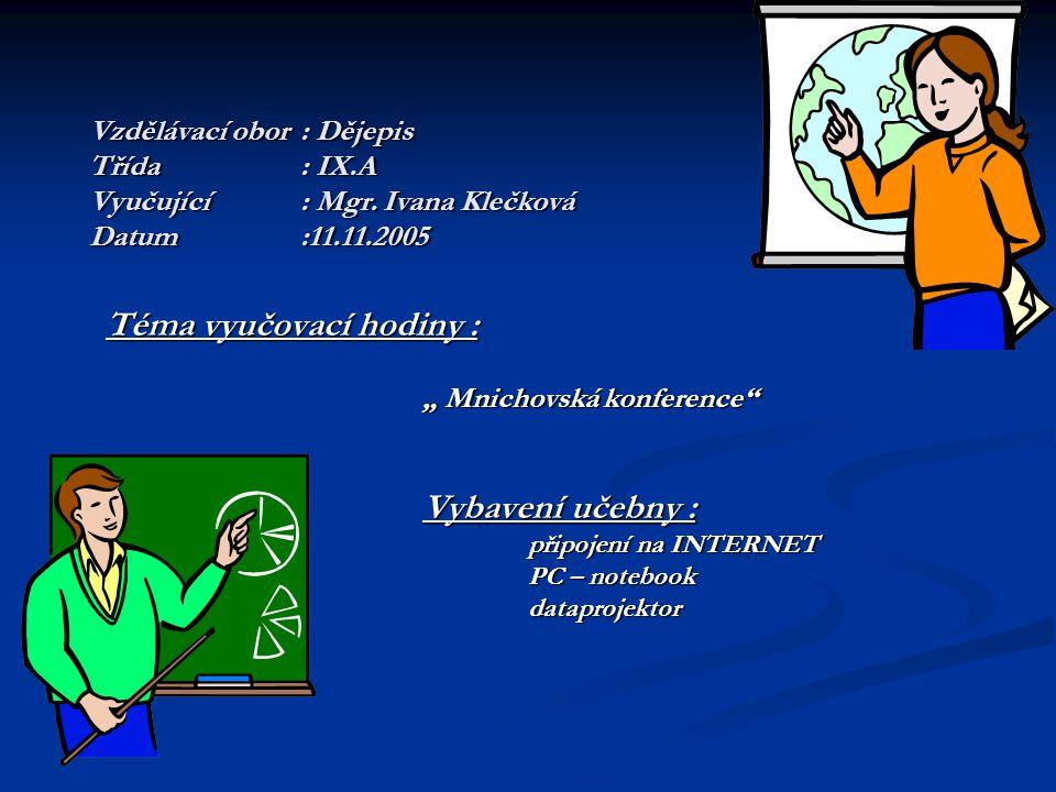 """Vzdělávací obor: Dějepis Třída: IX.A Vyučující: Mgr. Ivana Klečková Datum:11.11.2005 Téma vyučovací hodiny : """" Mnichovská konference"""" Vybavení učebny"""