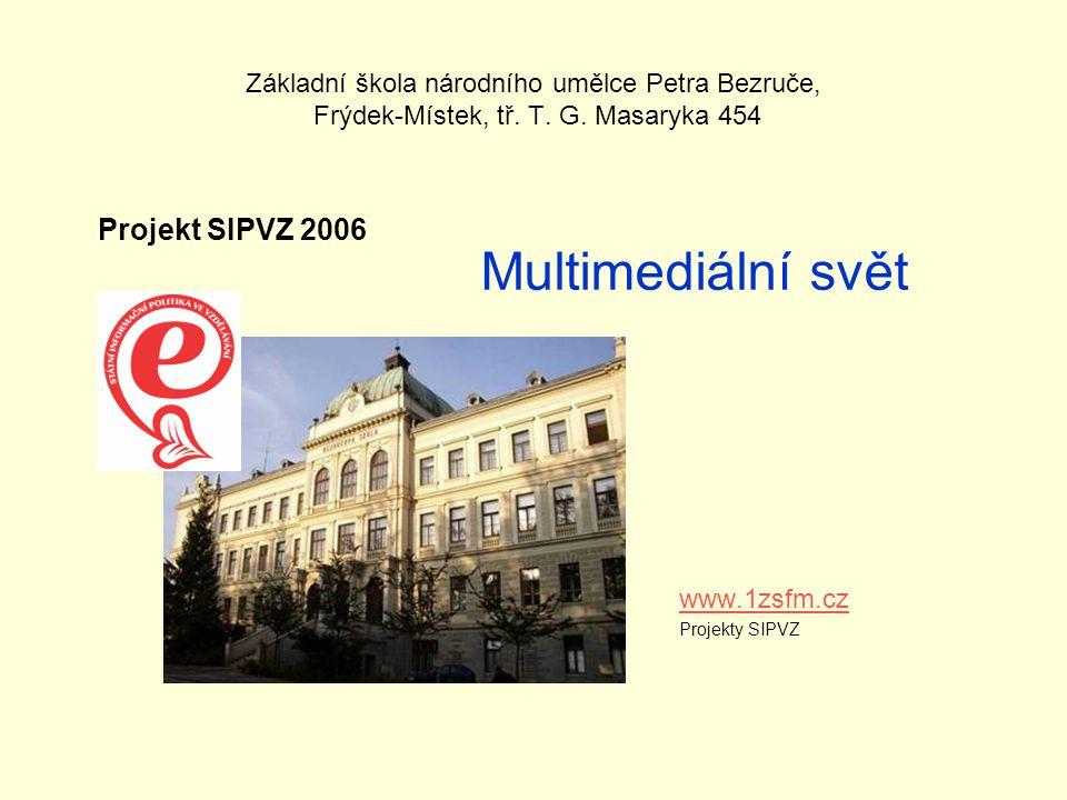 Základní škola národního umělce Petra Bezruče, Frýdek-Místek, tř. T. G. Masaryka 454 www.1zsfm.cz Projekty SIPVZ Multimediální svět Projekt SIPVZ 2006