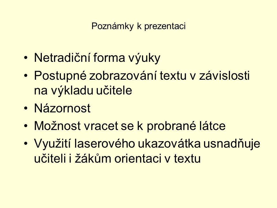 Poznámky k prezentaci Netradiční forma výuky Postupné zobrazování textu v závislosti na výkladu učitele Názornost Možnost vracet se k probrané látce V