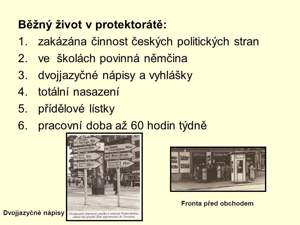 Běžný život v protektorátě: 1.zakázána činnost českých politických stran 2.ve školách povinná němčina 3.dvojjazyčné nápisy a vyhlášky 4.totální nasazení 5.přídělové lístky 6.pracovní doba až 60 hodin týdně Fronta před obchodem Dvojjazyčné nápisy