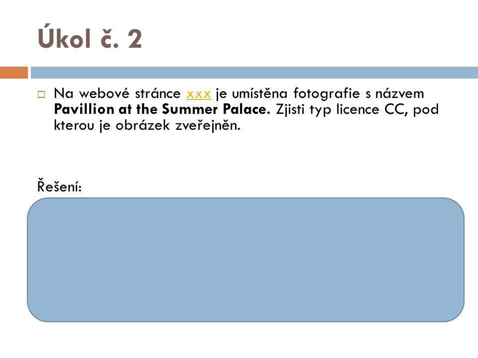 Úkol č. 2  Na webové stránce xxx je umístěna fotografie s názvem Pavillion at the Summer Palace. Zjisti typ licence CC, pod kterou je obrázek zveřejn