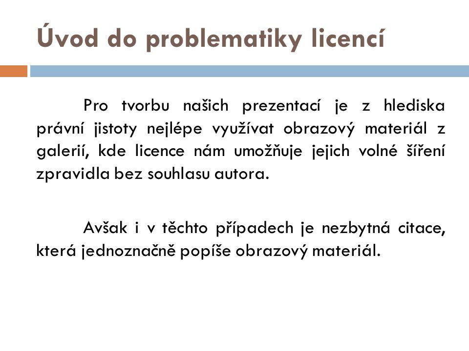 Úvod do problematiky licencí Pro tvorbu našich prezentací je z hlediska právní jistoty nejlépe využívat obrazový materiál z galerií, kde licence nám umožňuje jejich volné šíření zpravidla bez souhlasu autora.