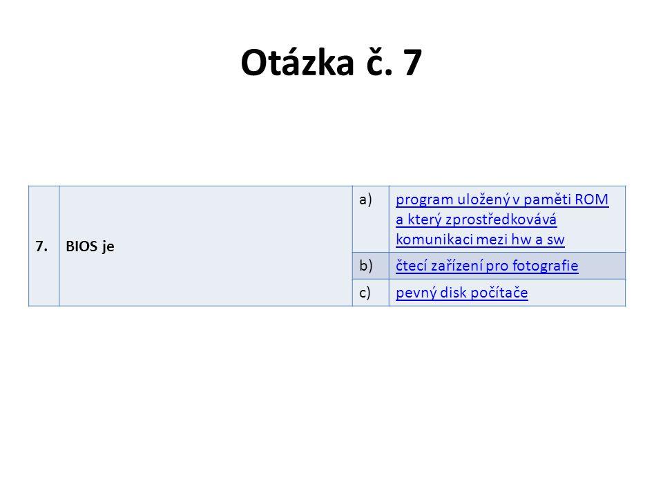 Otázka č. 7 7.BIOS je a)program uložený v paměti ROM a který zprostředkovává komunikaci mezi hw a sw b)čtecí zařízení pro fotografie c)pevný disk počí