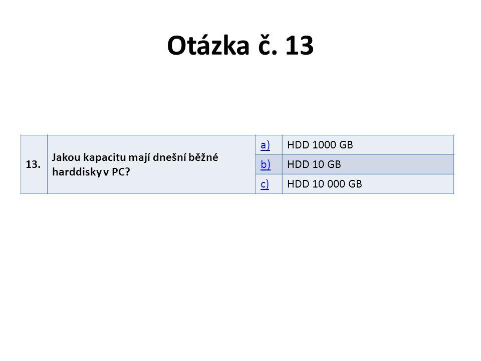 Otázka č. 13 13. Jakou kapacitu mají dnešní běžné harddisky v PC? a)HDD 1000 GB b)HDD 10 GB c)HDD 10 000 GB