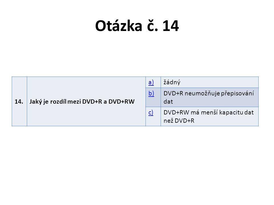 Otázka č. 14 14.Jaký je rozdíl mezi DVD+R a DVD+RW a)žádný b)DVD+R neumožňuje přepisování dat c)DVD+RW má menší kapacitu dat než DVD+R
