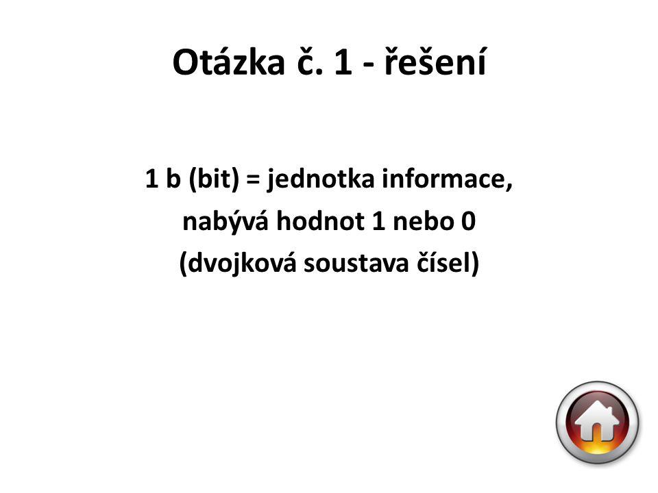 Otázka č. 1 - řešení 1 b (bit) = jednotka informace, nabývá hodnot 1 nebo 0 (dvojková soustava čísel)