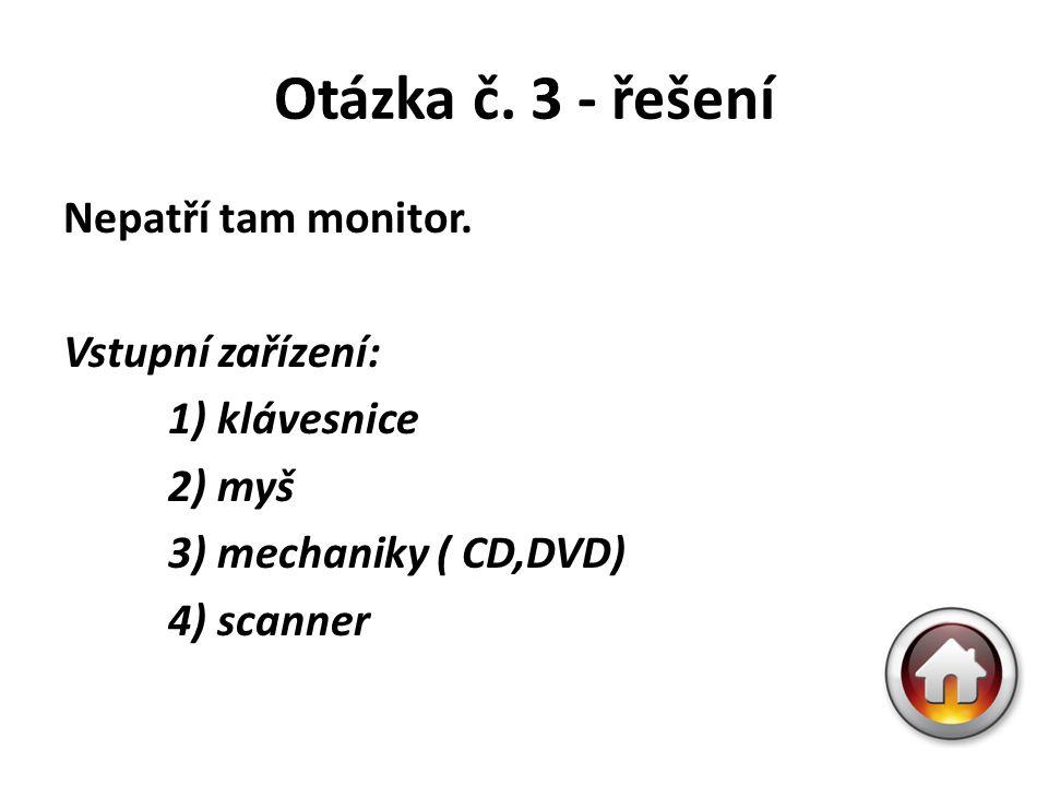 Otázka č. 3 - řešení Nepatří tam monitor. Vstupní zařízení: 1) klávesnice 2) myš 3) mechaniky ( CD,DVD) 4) scanner