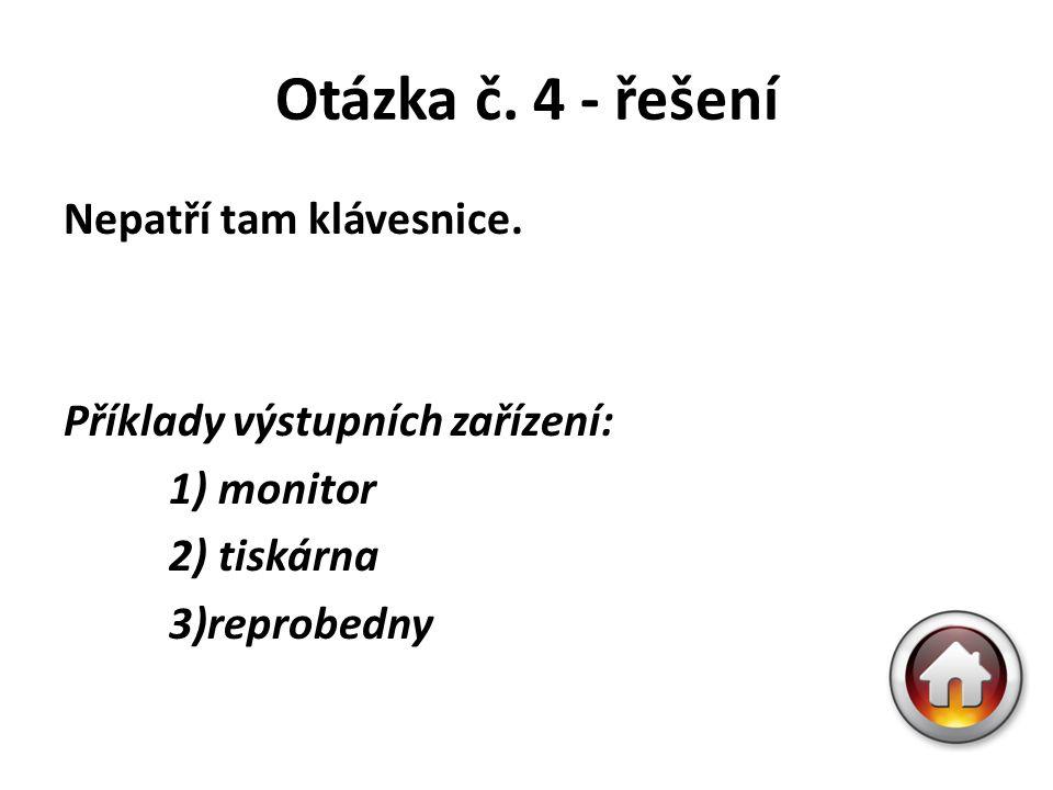 Otázka č. 4 - řešení Nepatří tam klávesnice. Příklady výstupních zařízení: 1) monitor 2) tiskárna 3)reprobedny