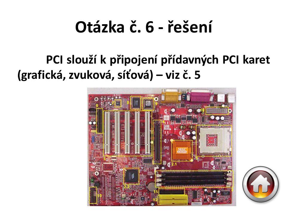 Otázka č. 6 - řešení PCI slouží k připojení přídavných PCI karet (grafická, zvuková, síťová) – viz č. 5