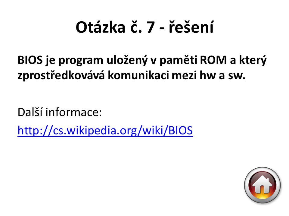 Otázka č. 7 - řešení BIOS je program uložený v paměti ROM a který zprostředkovává komunikaci mezi hw a sw. Další informace: http://cs.wikipedia.org/wi