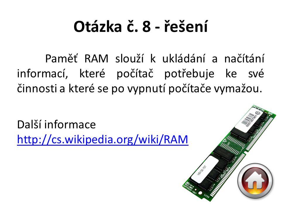 Otázka č. 8 - řešení Paměť RAM slouží k ukládání a načítání informací, které počítač potřebuje ke své činnosti a které se po vypnutí počítače vymažou.