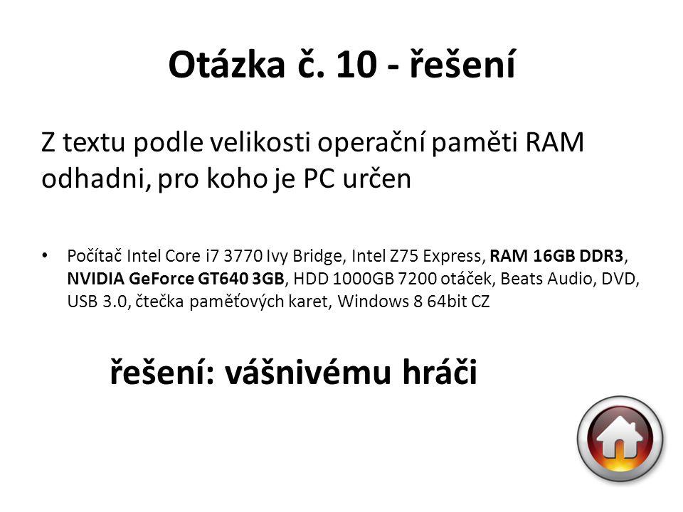 Otázka č. 10 - řešení Z textu podle velikosti operační paměti RAM odhadni, pro koho je PC určen Počítač Intel Core i7 3770 Ivy Bridge, Intel Z75 Expre