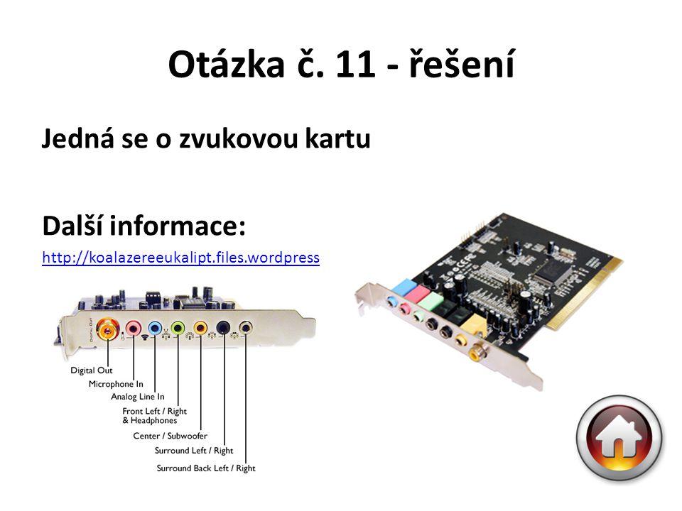 Otázka č. 11 - řešení Jedná se o zvukovou kartu Další informace: http://koalazereeukalipt.files.wordpress.com/2010/11/sound_sound_card.jpg?w=614
