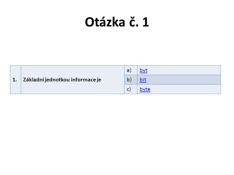 Otázka č. 1 1.Základní jednotkou informace je a)byt b)bit c)byte