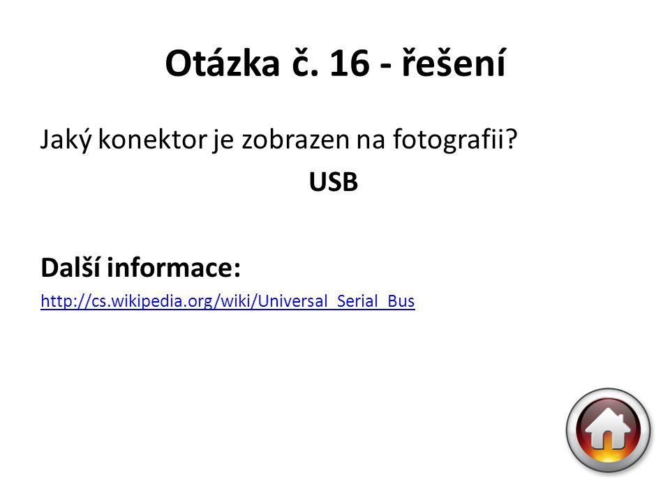Otázka č. 16 - řešení Jaký konektor je zobrazen na fotografii? USB Další informace: http://cs.wikipedia.org/wiki/Universal_Serial_Bus