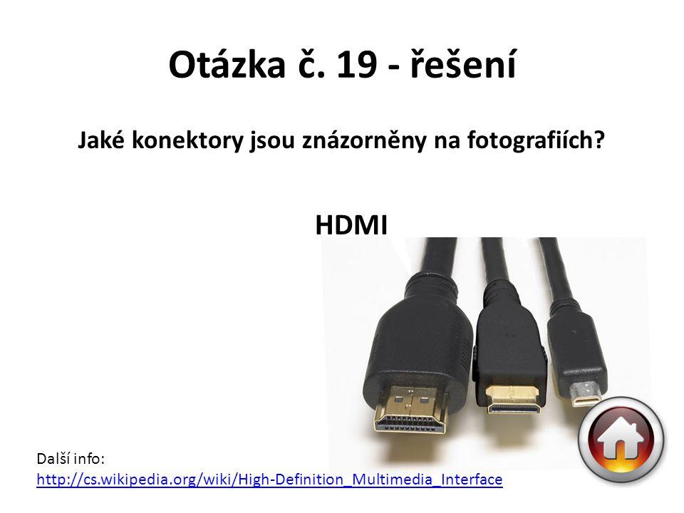 Otázka č. 19 - řešení Jaké konektory jsou znázorněny na fotografiích? HDMI Další info: http://cs.wikipedia.org/wiki/High-Definition_Multimedia_Interfa