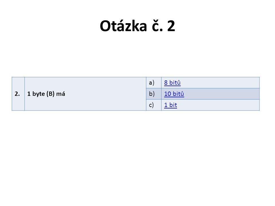 Otázka č. 2 2.1 byte (B) má a)8 bitů b)10 bitů c)1 bit
