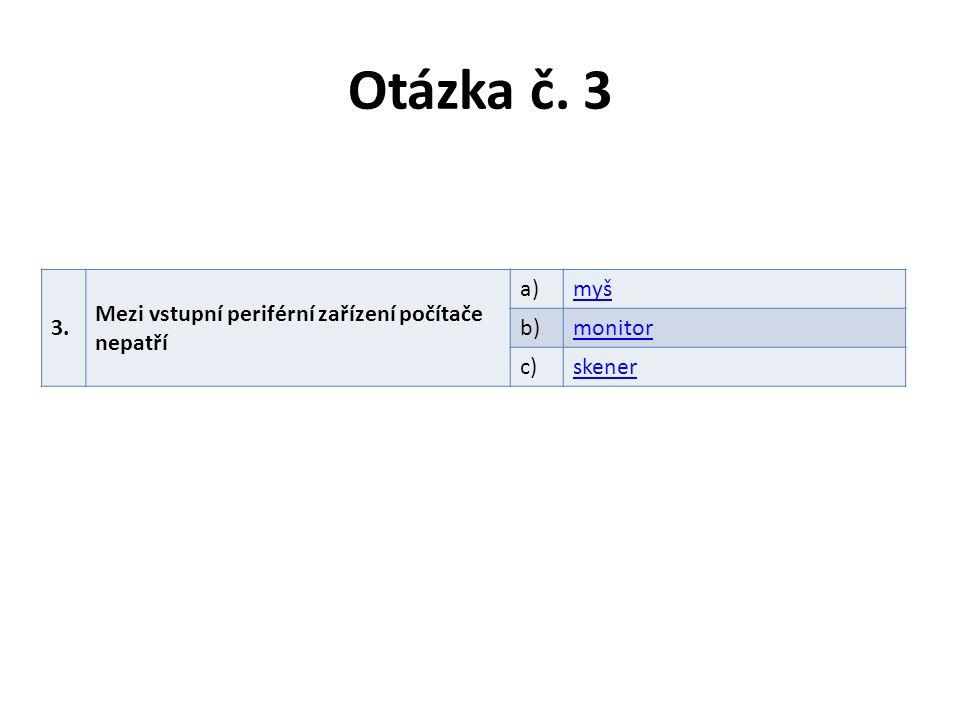 Otázka č. 3 3. Mezi vstupní periférní zařízení počítače nepatří a)myš b)monitor c)skener