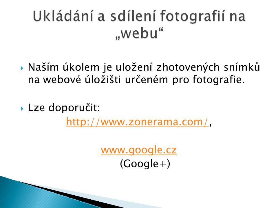  Naším úkolem je uložení zhotovených snímků na webové úložišti určeném pro fotografie.  Lze doporučit: http://www.zonerama.com/http://www.zonerama.c