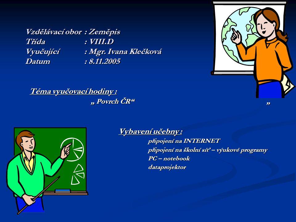 """Vzdělávací obor: Zeměpis Třída: VIII.D Vyučující: Mgr. Ivana Klečková Datum: 8.11.2005 Téma vyučovací hodiny : """" Povrch ČR"""""""" """" Povrch ČR"""""""" Vybavení uč"""