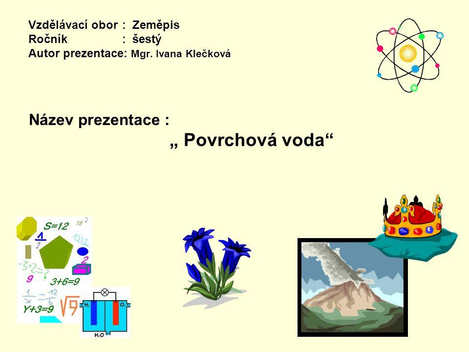 """Vzdělávací obor: Zeměpis Ročník : šestý Autor prezentace: Mgr. Ivana Klečková Název prezentace : """" Povrchová voda"""""""