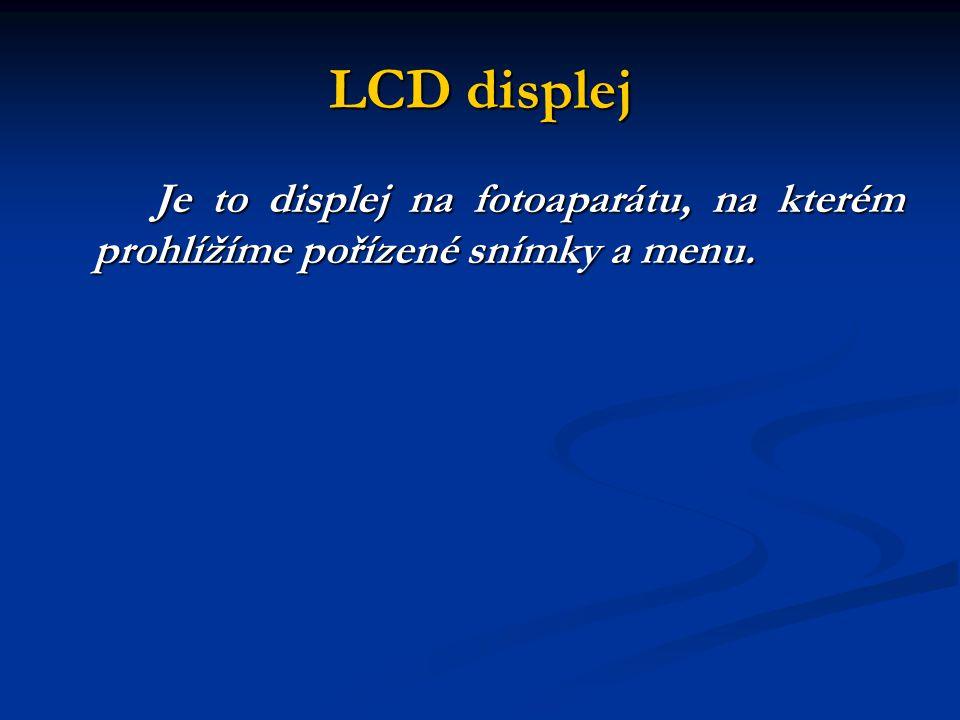 LCD displej Je to displej na fotoaparátu, na kterém prohlížíme pořízené snímky a menu.