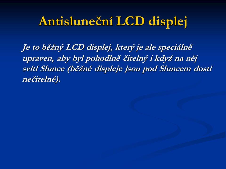 Antisluneční LCD displej Je to běžný LCD displej, který je ale speciálně upraven, aby byl pohodlně čitelný i když na něj svítí Slunce (běžné displeje jsou pod Sluncem dosti nečitelné).