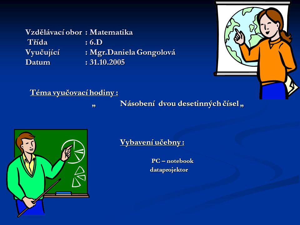 """Vzdělávací obor: Matematika Třída: 6.D Vyučující: Mgr.Daniela Gongolová Datum: 31.10.2005 Téma vyučovací hodiny : """" Násobení dvou desetinných čísel """" """" Násobení dvou desetinných čísel """" Vybavení učebny : PC – notebook PC – notebook dataprojektor dataprojektor"""