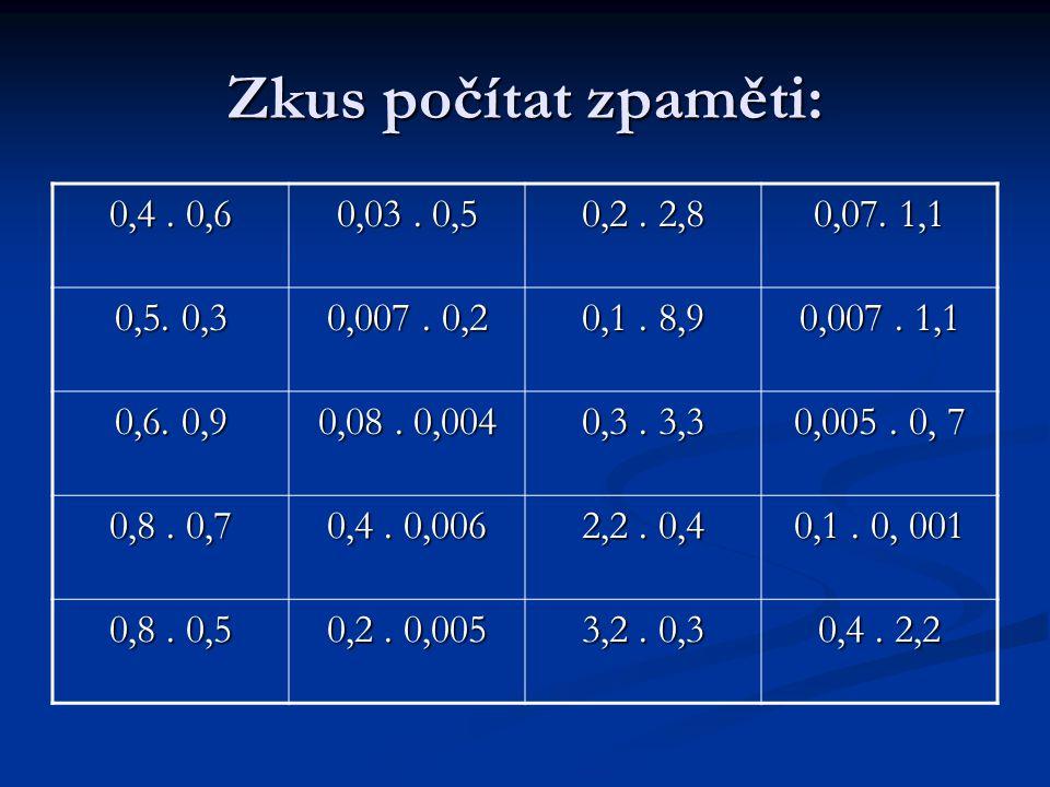 Zkus počítat zpaměti: 0,4. 0,6 0,03. 0,5 0,2. 2,8 0,07.