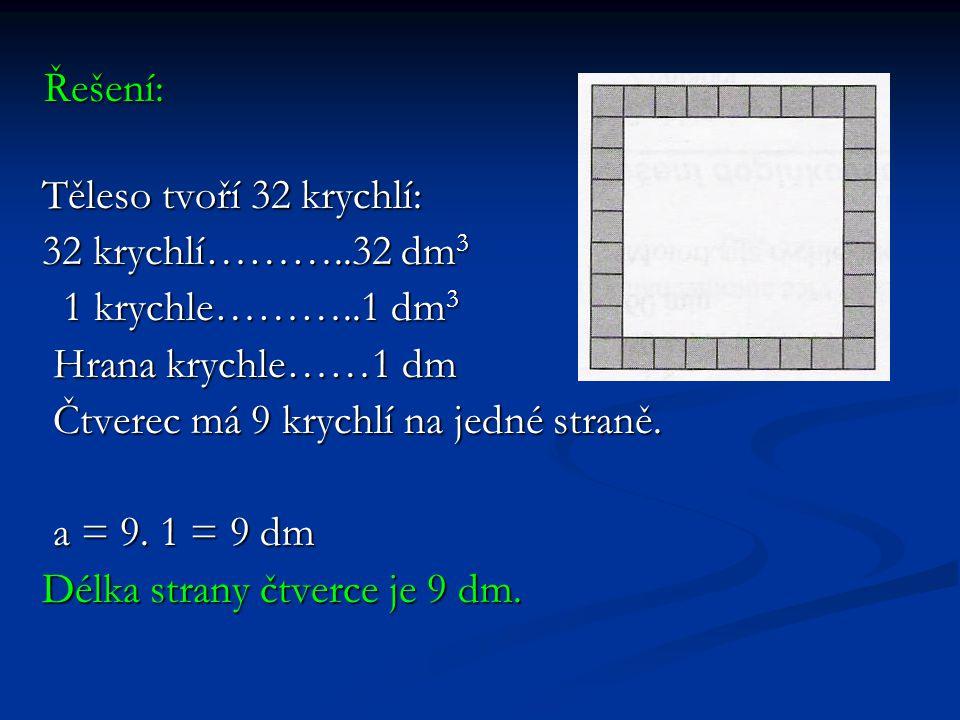 Řešení: Těleso tvoří 32 krychlí: Těleso tvoří 32 krychlí: 32 krychlí………..32 dm 3 32 krychlí………..32 dm 3 1 krychle………..1 dm 3 1 krychle………..1 dm 3 Hrana krychle……1 dm Hrana krychle……1 dm Čtverec má 9 krychlí na jedné straně.