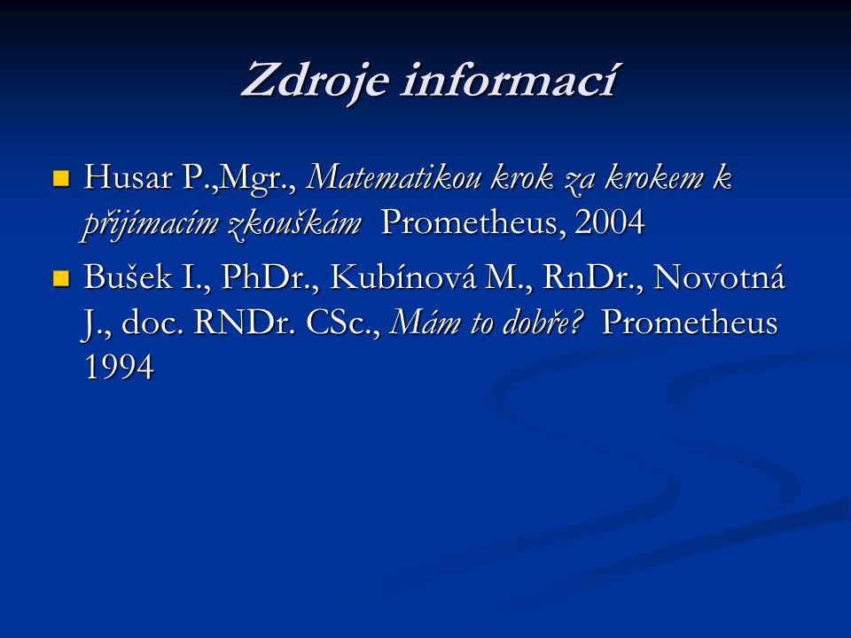 Zdroje informací Husar P.,Mgr., Matematikou krok za krokem k přijímacím zkouškám Prometheus, 2004 Husar P.,Mgr., Matematikou krok za krokem k přijímacím zkouškám Prometheus, 2004 Bušek I., PhDr., Kubínová M., RnDr., Novotná J., doc.