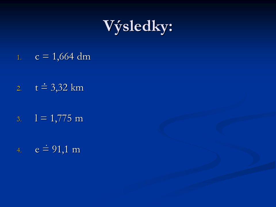 Výsledky: 1. c = 1,664 dm 2. t = 3,32 km 3. l = 1,775 m 4. e = 91,1 m