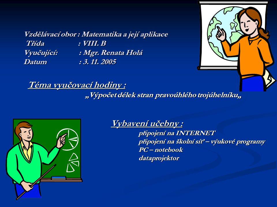 """Vzdělávací obor : Matematika a její aplikace Třída : VIII. B Vyučující:: Mgr. Renata Holá Datum : 3. 11. 2005 Téma vyučovací hodiny : """"Výpočet délek s"""