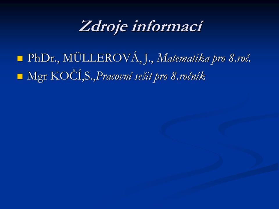 Zdroje informací PhDr., MÜLLEROVÁ, J., Matematika pro 8.roč. PhDr., MÜLLEROVÁ, J., Matematika pro 8.roč. Mgr KOČÍ,S.,Pracovní sešit pro 8.ročník Mgr K