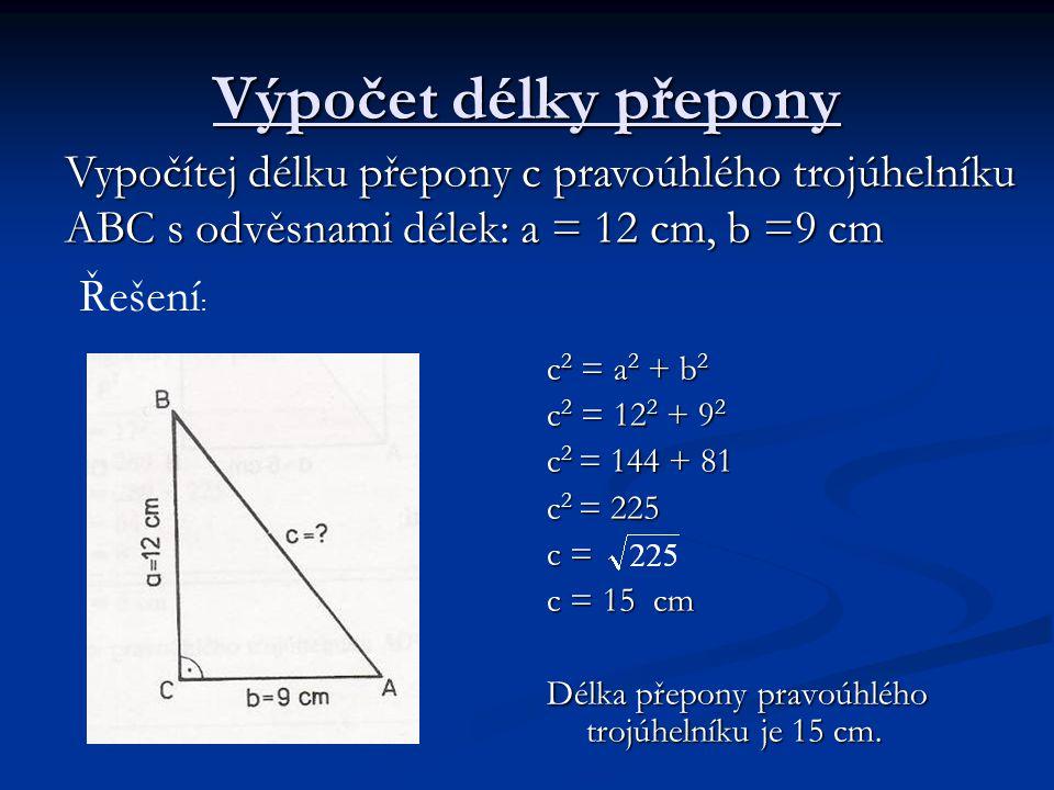 Výpočet délky přepony c 2 = a 2 + b 2 c 2 = 12 2 + 9 2 c 2 = 144 + 81 c 2 = 225 c = c = 15 cm Délka přepony pravoúhlého trojúhelníku je 15 cm. Vypočít