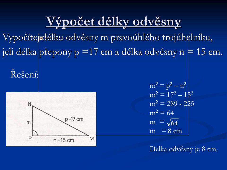 Výpočet délky odvěsny Vypočítej délku odvěsny m pravoúhlého trojúhelníku, jeli délka přepony p =17 cm a délka odvěsny n = 15 cm. Řešení: m 2 = p 2 – n