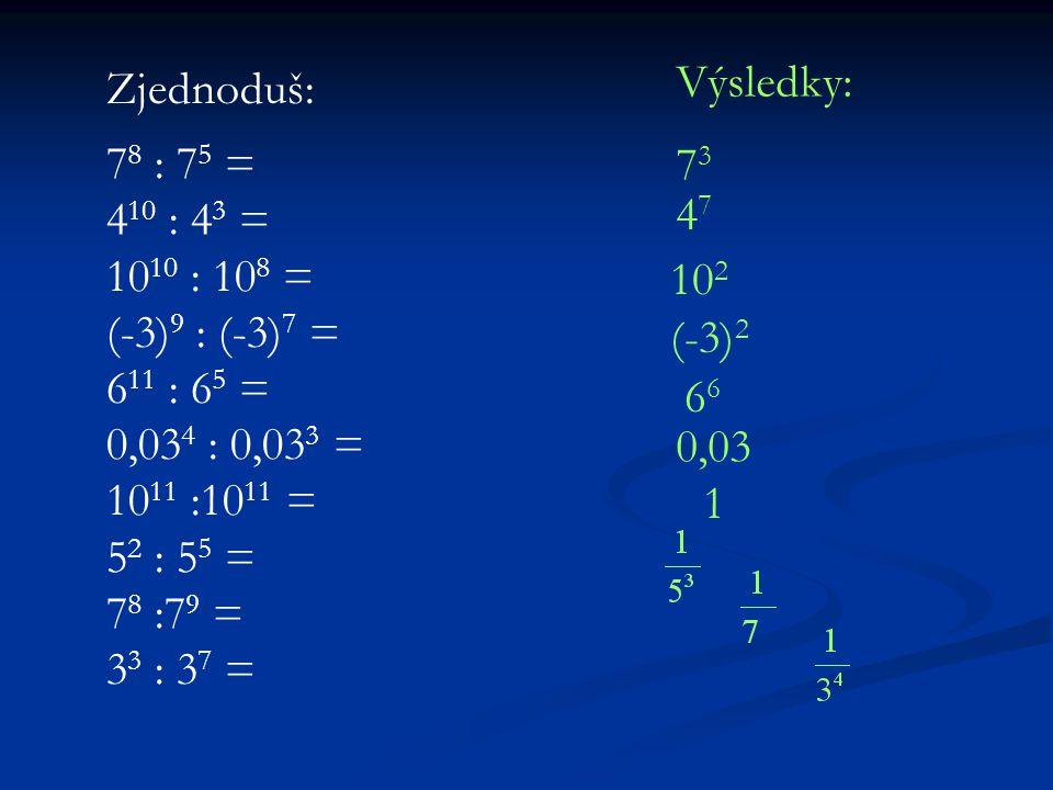 Zjednoduš: 7 8 : 7 5 = 4 10 : 4 3 = 10 10 : 10 8 = (-3) 9 : (-3) 7 = 6 11 : 6 5 = 0,03 4 : 0,03 3 = 10 11 :10 11 = 5 2 : 5 5 = 7 8 :7 9 = 3 3 : 3 7 = Výsledky: 7373 4747 10 2 (-3) 2 6 0,03 1