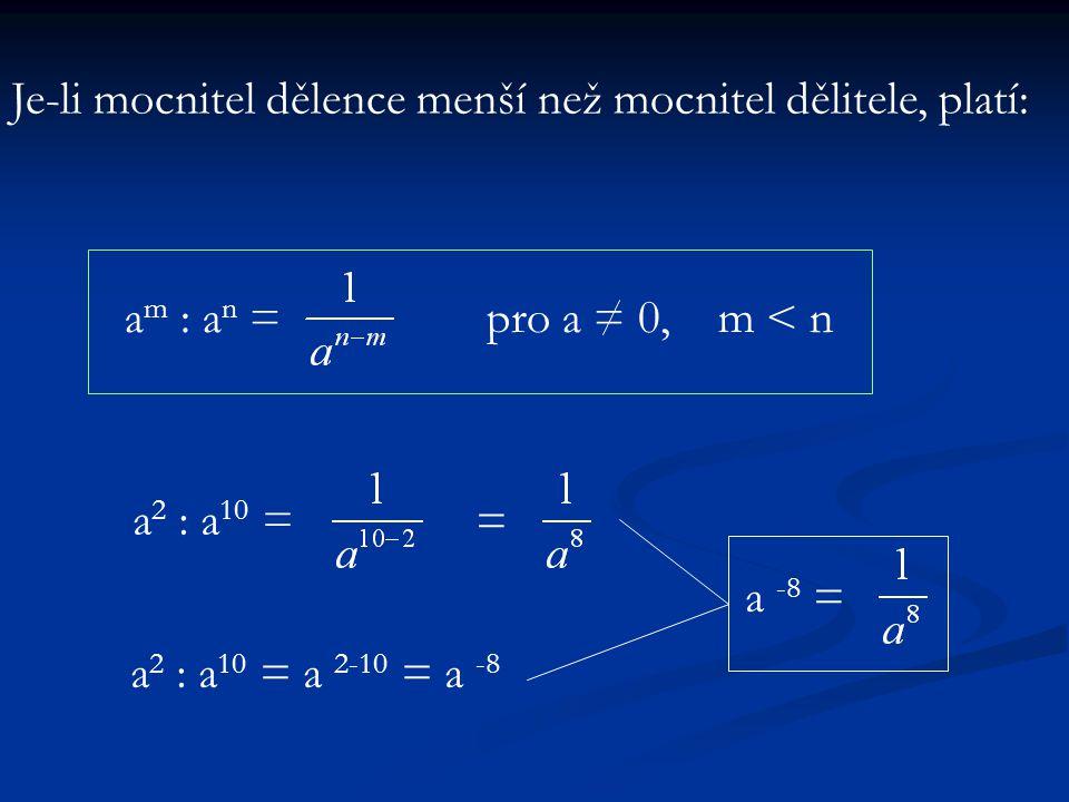 a m : a n =pro a = 0, m < n Je-li mocnitel dělence menší než mocnitel dělitele, platí: a 2 : a 10 = = a 2 : a 10 = a 2-10 = a -8 a -8 =