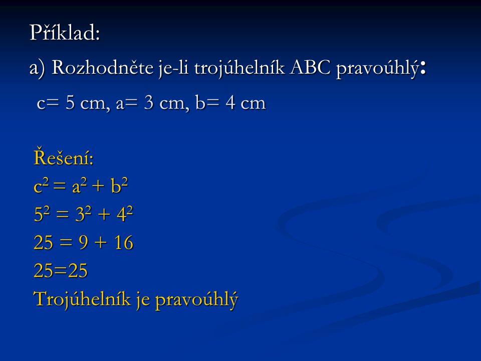 Příklad: a) Rozhodněte je-li trojúhelník ABC pravoúhlý : c= 5 cm, a= 3 cm, b= 4 cm Řešení: c 2 = a 2 + b 2 5 2 = 3 2 + 4 2 25 = 9 + 16 25=25 Trojúhelník je pravoúhlý