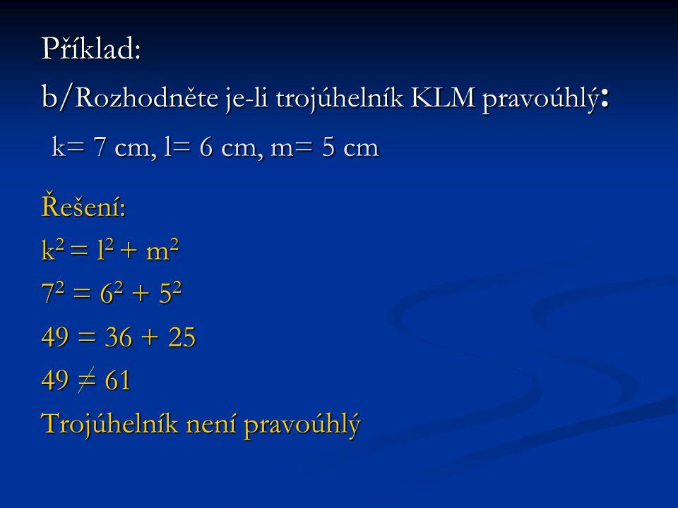 Příklad: b/ Rozhodněte je-li trojúhelník KLM pravoúhlý : k= 7 cm, l= 6 cm, m= 5 cm Řešení: k 2 = l 2 + m 2 7 2 = 6 2 + 5 2 49 = 36 + 25 49 = 61 Trojúhelník není pravoúhlý