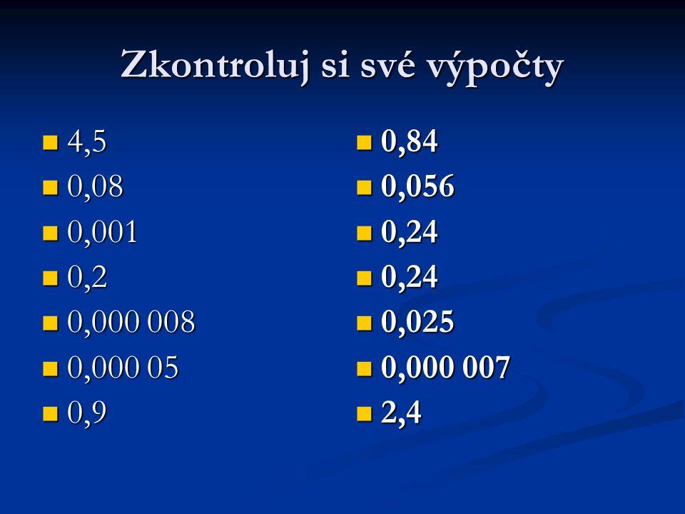 Zkontroluj si své výpočty 4,5 4,5 0,08 0,08 0,001 0,001 0,2 0,2 0,000 008 0,000 008 0,000 05 0,000 05 0,9 0,9 0,84 0,056 0,24 0,025 0,000 007 2,4