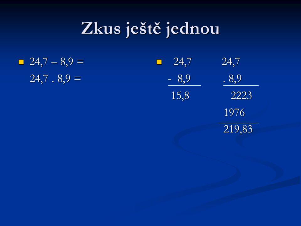 Zkus ještě jednou 24,7 – 8,9 = 24,7 – 8,9 = 24,7. 8,9 = 24,7.