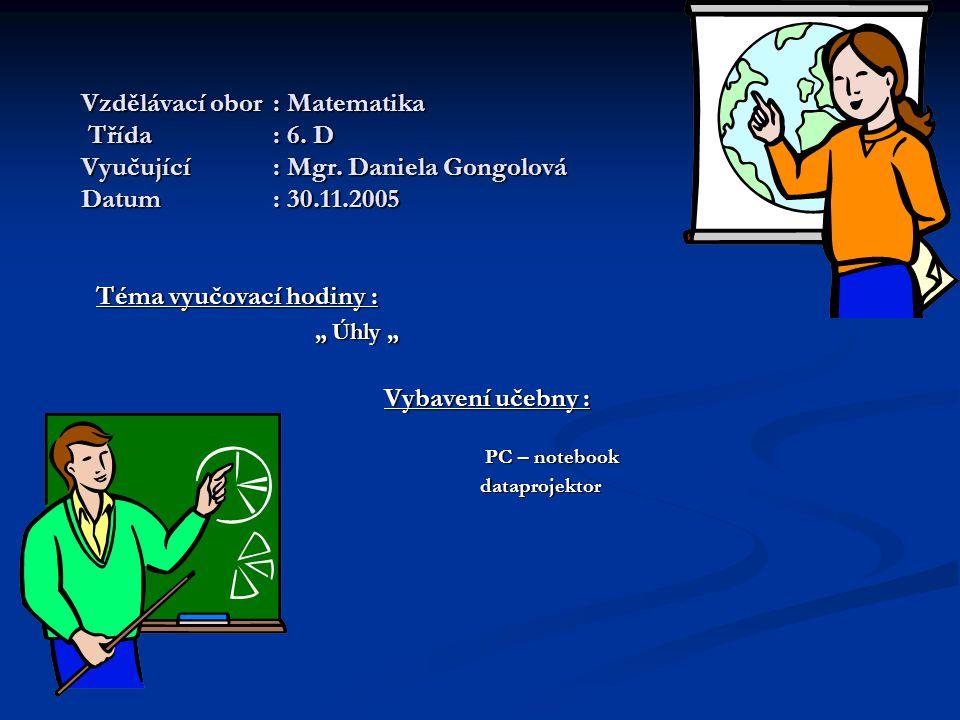 """Vzdělávací obor: Matematika Třída: 6. D Vyučující: Mgr. Daniela Gongolová Datum: 30.11.2005 Téma vyučovací hodiny : """" Úhly """" """" Úhly """" Vybavení učebny"""
